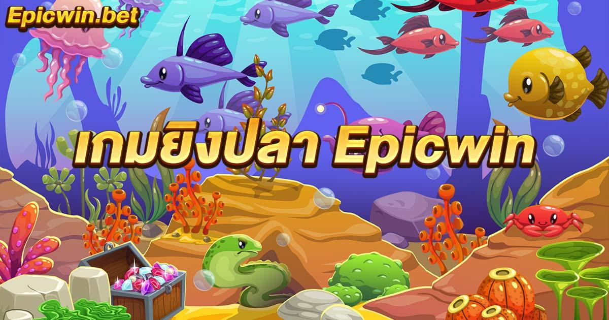 เกมยิงปลา epicwin